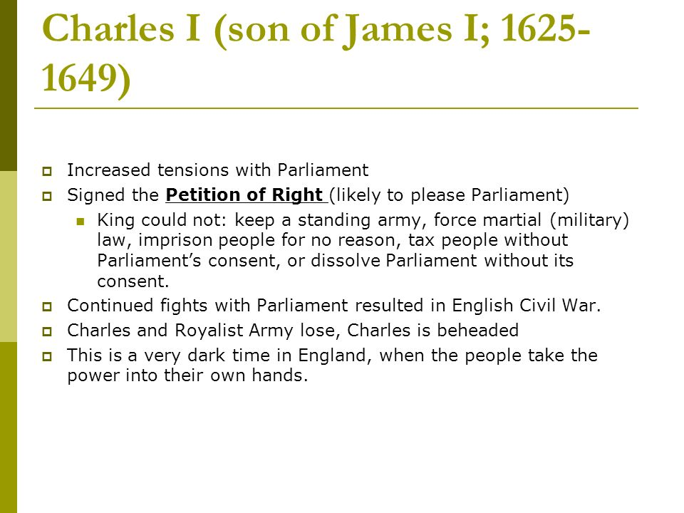 Charles I (son of James I; 1625- 1649) Increased tensions with Parliament Signed the Petition of Right (likely to please Parliament) King could not: keep a standing army, force martial (military) law, imprison people for no reason, tax people without Parliaments consent, or dissolve Parliament without its consent.