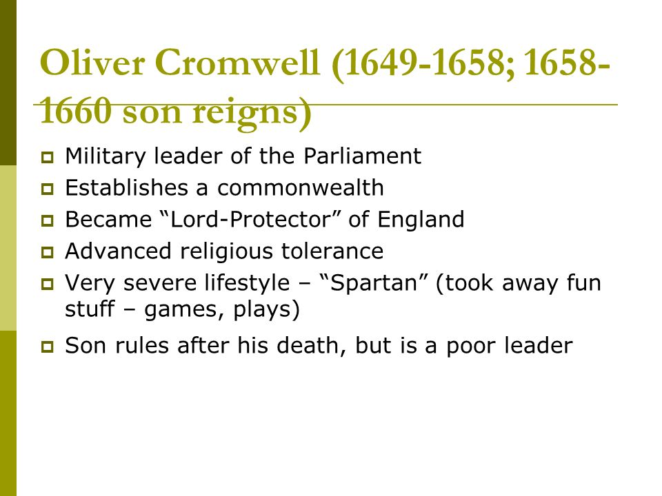 Oliver Cromwell (1649-1658; 1658- 1660 son reigns) Military leader of the Parliament Establishes a commonwealth Became Lord-Protector of England Advanced religious tolerance Very severe lifestyle – Spartan (took away fun stuff – games, plays) Son rules after his death, but is a poor leader