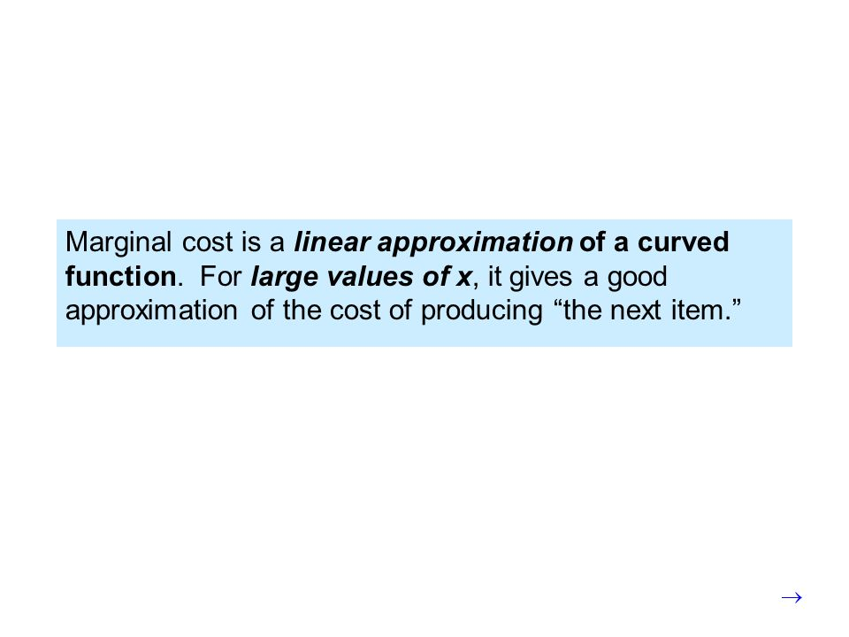 Marginal cost is a linear approximation of a curved function. For large values of x, it gives a good approximation of the cost of producing the next i