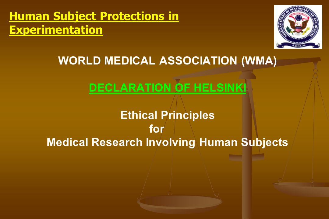 WORLD MEDICAL ASSOCIATION (WMA) DECLARATION OF HELSINKI Ethical Principles for Medical Research Involving Human Subjects Human Subject Protections in