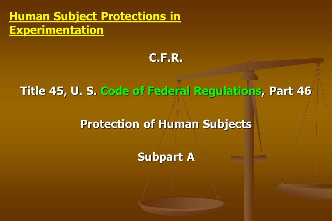 C.F.R. Title 45, U. S. Code of Federal Regulations, Part 46 Protection of Human Subjects Subpart A Human Subject Protections in Experimentation