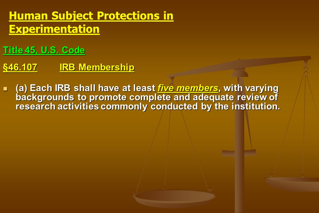 Title 45, U.S. Code §46.107IRB Membership (a) Each IRB shall have at least five members, with varying backgrounds to promote complete and adequate rev