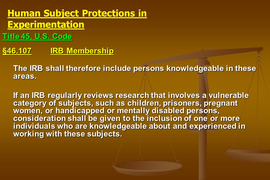 Title 45, U.S. Code §46.107IRB Membership The IRB shall therefore include persons knowledgeable in these areas. If an IRB regularly reviews research t
