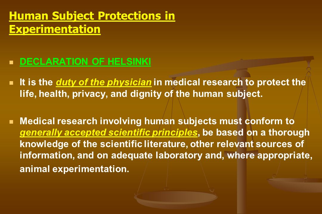 DECLARATION OF HELSINKI It is the duty of the physician in medical research to protect the life, health, privacy, and dignity of the human subject. Me