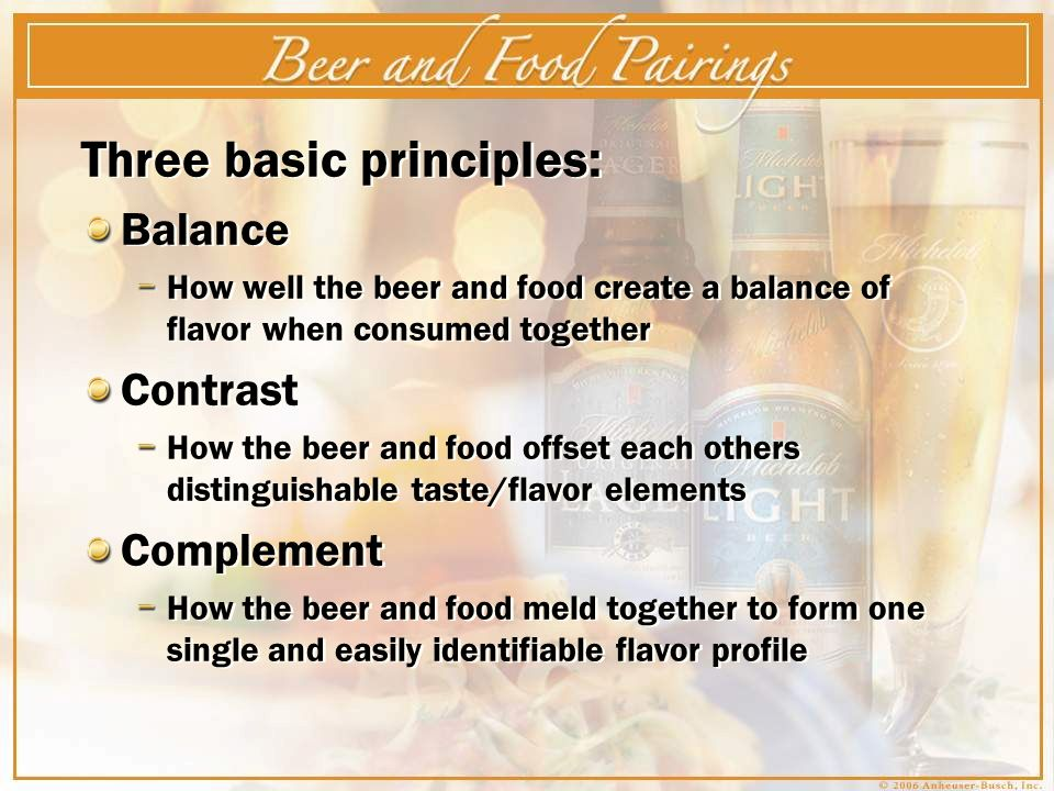Three basic principles: Balance How well the beer and food create a balance of flavor when consumed together Contrast How the beer and food offset each others distinguishable taste/flavor elements Complement How the beer and food meld together to form one single and easily identifiable flavor profile Three basic principles: Balance How well the beer and food create a balance of flavor when consumed together Contrast How the beer and food offset each others distinguishable taste/flavor elements Complement How the beer and food meld together to form one single and easily identifiable flavor profile
