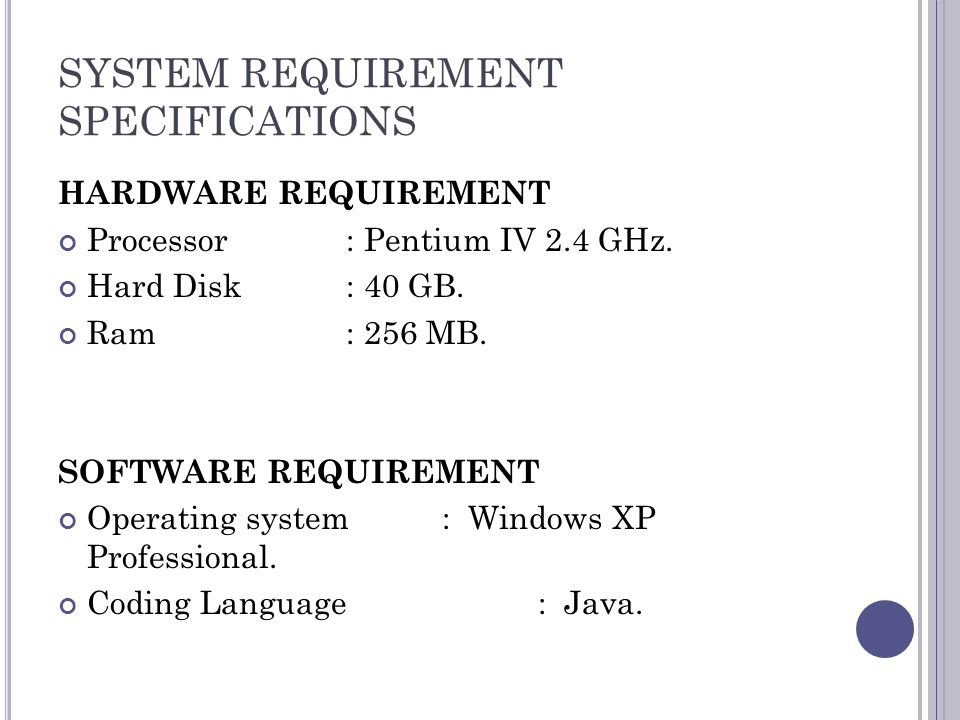 SYSTEM REQUIREMENT SPECIFICATIONS HARDWARE REQUIREMENT Processor: Pentium IV 2.4 GHz. Hard Disk: 40 GB. Ram: 256 MB. SOFTWARE REQUIREMENT Operating sy