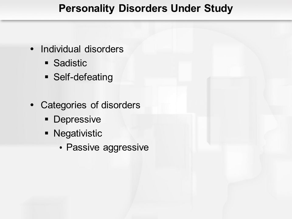 Personality Disorders Under Study Individual disorders Sadistic Self-defeating Categories of disorders Depressive Negativistic Passive aggressive