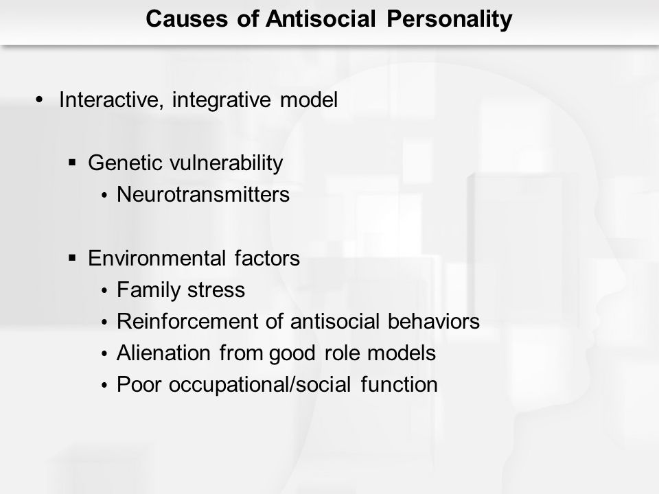 Causes of Antisocial Personality Interactive, integrative model Genetic vulnerability Neurotransmitters Environmental factors Family stress Reinforcem
