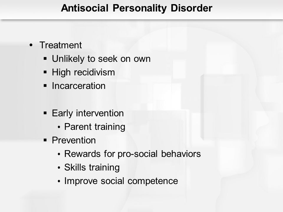 Antisocial Personality Disorder Treatment Unlikely to seek on own High recidivism Incarceration Early intervention Parent training Prevention Rewards