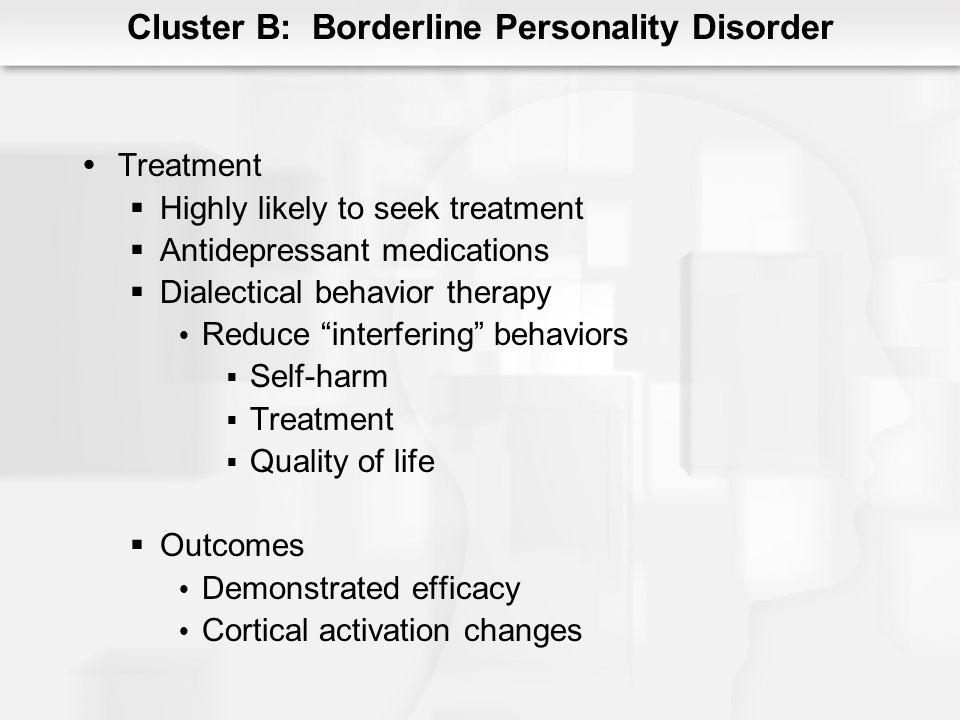 Cluster B: Borderline Personality Disorder Treatment Highly likely to seek treatment Antidepressant medications Dialectical behavior therapy Reduce in