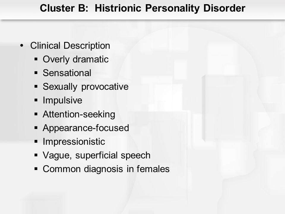 Cluster B: Histrionic Personality Disorder Clinical Description Overly dramatic Sensational Sexually provocative Impulsive Attention-seeking Appearanc