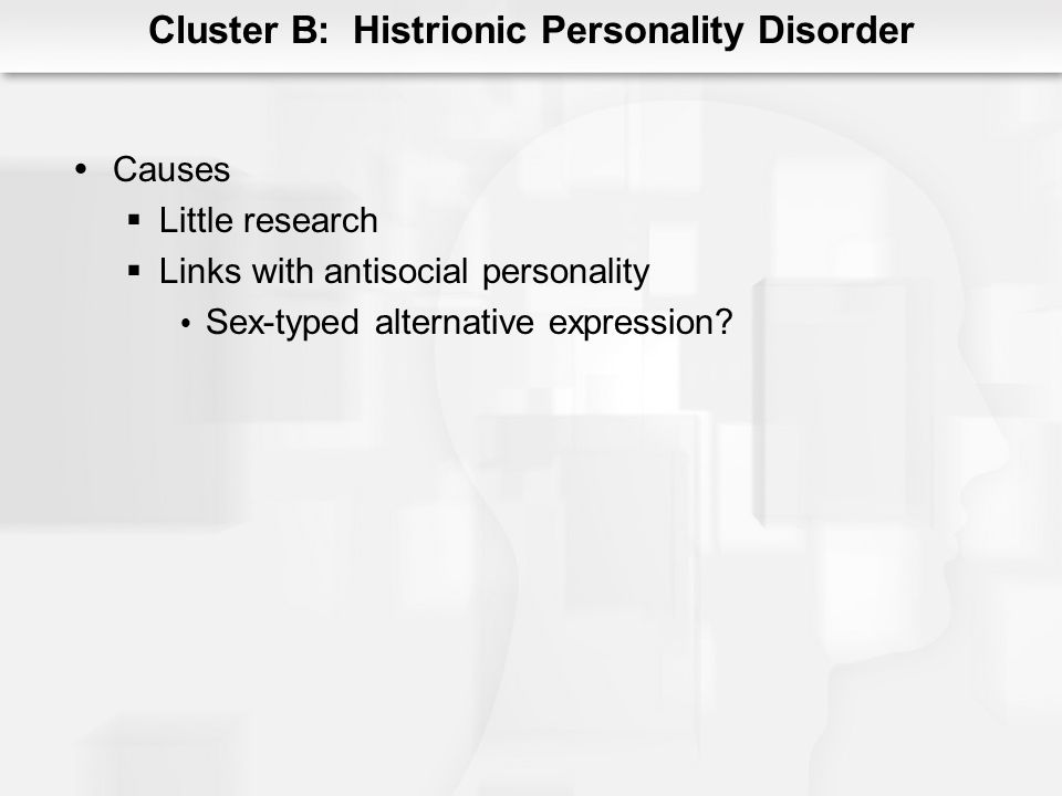 Cluster B: Histrionic Personality Disorder Causes Little research Links with antisocial personality Sex-typed alternative expression?