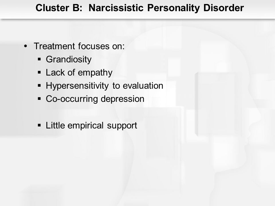 Cluster B: Narcissistic Personality Disorder Treatment focuses on: Grandiosity Lack of empathy Hypersensitivity to evaluation Co-occurring depression