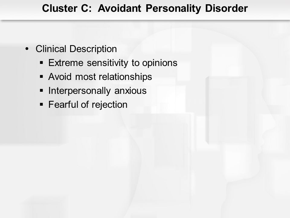 Cluster C: Avoidant Personality Disorder Clinical Description Extreme sensitivity to opinions Avoid most relationships Interpersonally anxious Fearful
