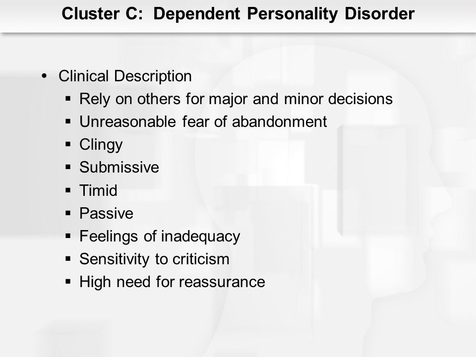 Cluster C: Dependent Personality Disorder Clinical Description Rely on others for major and minor decisions Unreasonable fear of abandonment Clingy Su