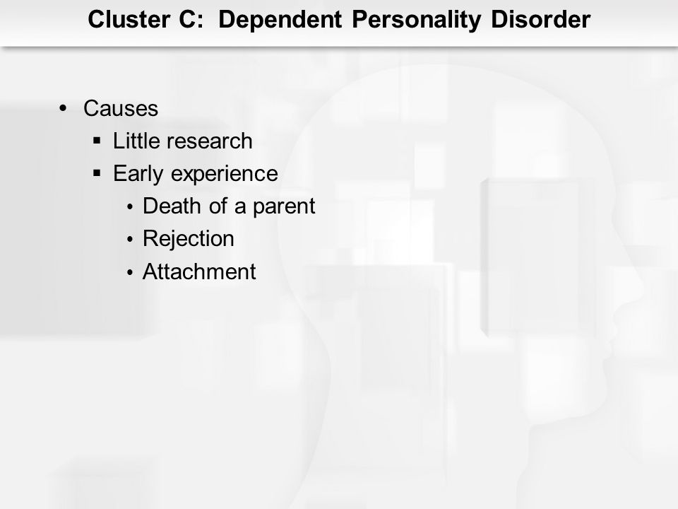 Cluster C: Dependent Personality Disorder Causes Little research Early experience Death of a parent Rejection Attachment
