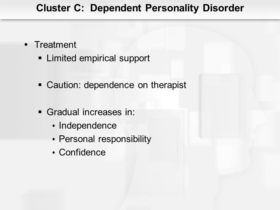 Cluster C: Dependent Personality Disorder Treatment Limited empirical support Caution: dependence on therapist Gradual increases in: Independence Pers