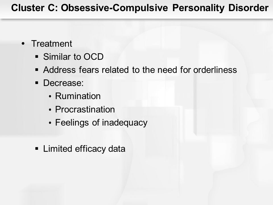 Cluster C: Obsessive-Compulsive Personality Disorder Treatment Similar to OCD Address fears related to the need for orderliness Decrease: Rumination P
