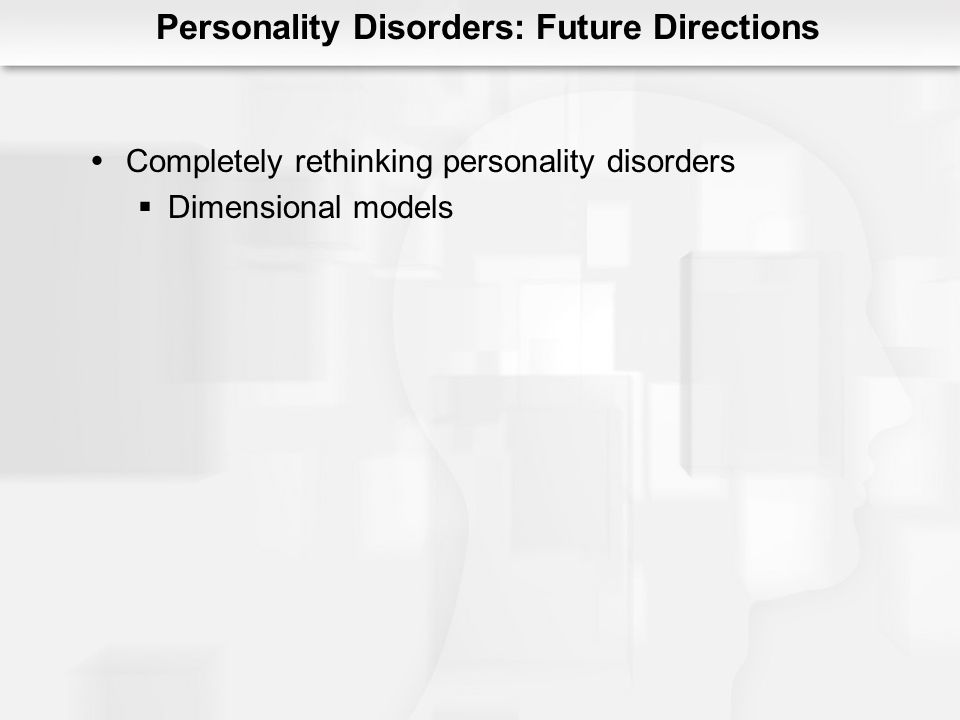 Personality Disorders: Future Directions Completely rethinking personality disorders Dimensional models