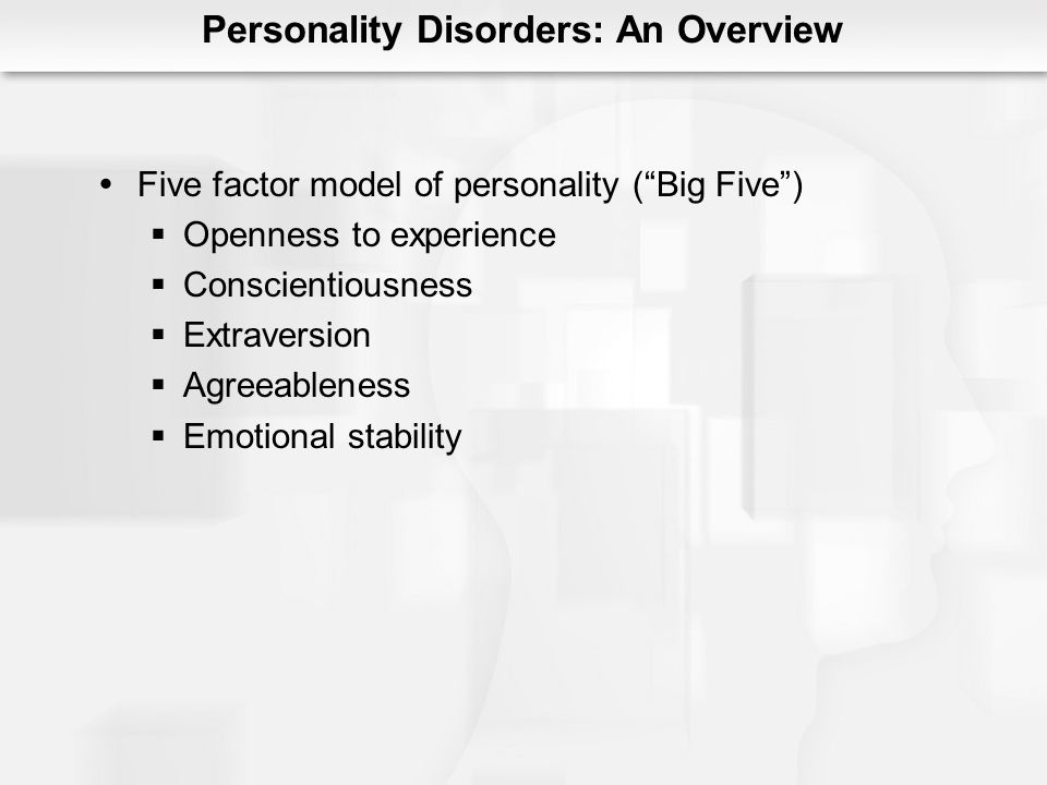 Personality Disorders: An Overview Five factor model of personality (Big Five) Openness to experience Conscientiousness Extraversion Agreeableness Emo