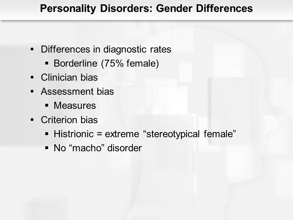 Personality Disorders: Gender Differences Differences in diagnostic rates Borderline (75% female) Clinician bias Assessment bias Measures Criterion bi