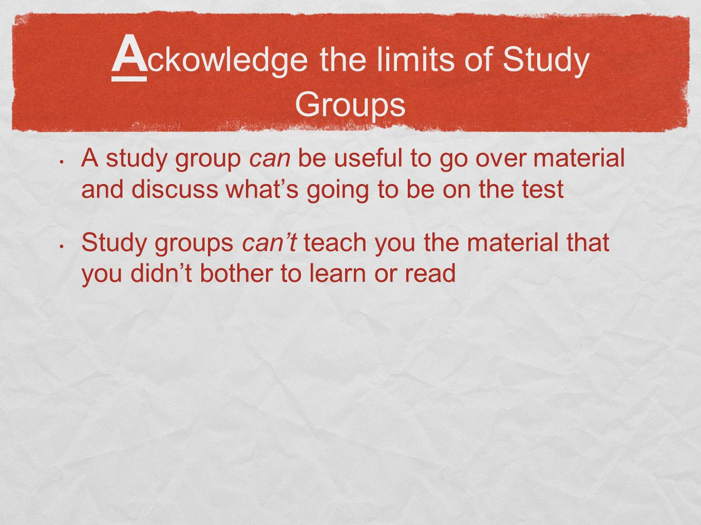 A ckowledge the limits of Study Groups A study group can be useful to go over material and discuss whats going to be on the test Study groups cant teach you the material that you didnt bother to learn or read