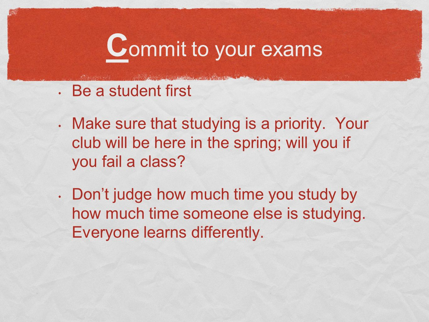 C ommit to your exams Be a student first Make sure that studying is a priority.