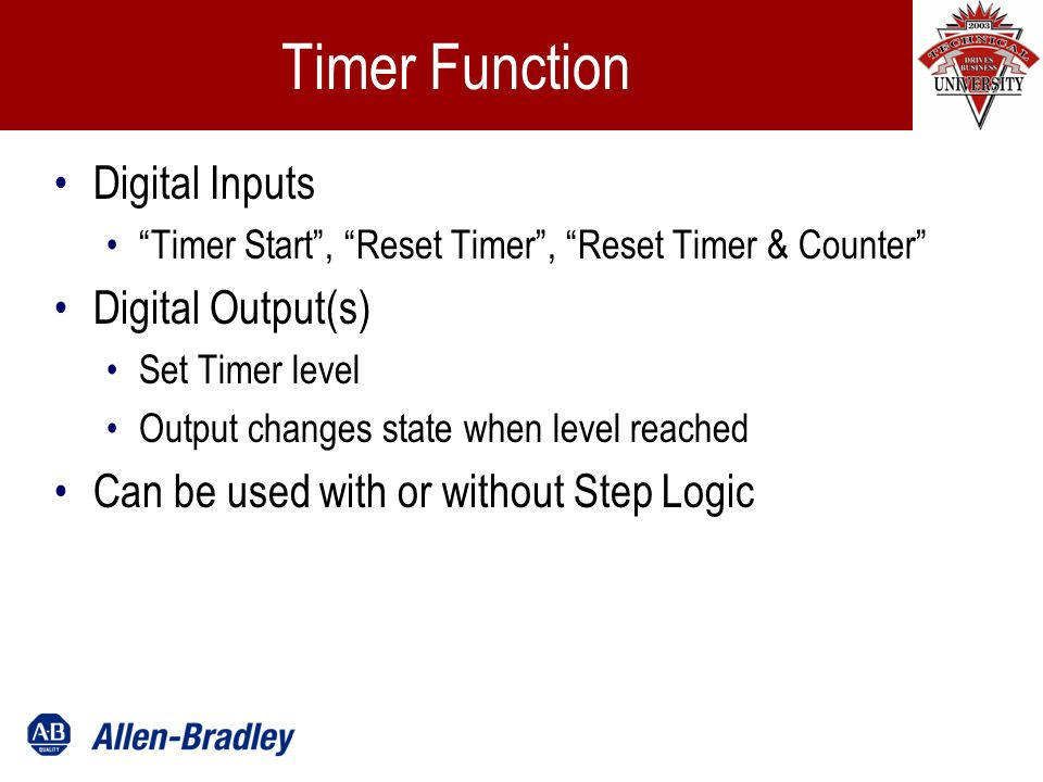 Timer Function Digital Inputs Timer Start, Reset Timer, Reset Timer & Counter Digital Output(s) Set Timer level Output changes state when level reached Can be used with or without Step Logic