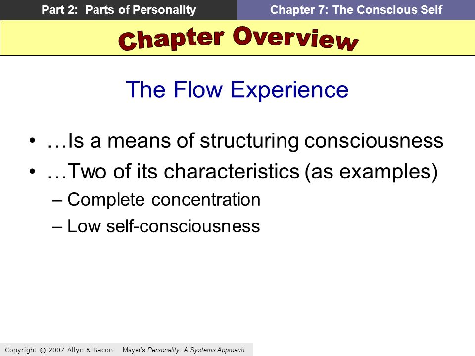 Copyright © 2007 Allyn & Bacon Mayers Personality: A Systems Approach Part 2: Parts of PersonalityChapter 7: The Conscious Self The Flow Experience …Is a means of structuring consciousness …Two of its characteristics (as examples) –Complete concentration –Low self-consciousness