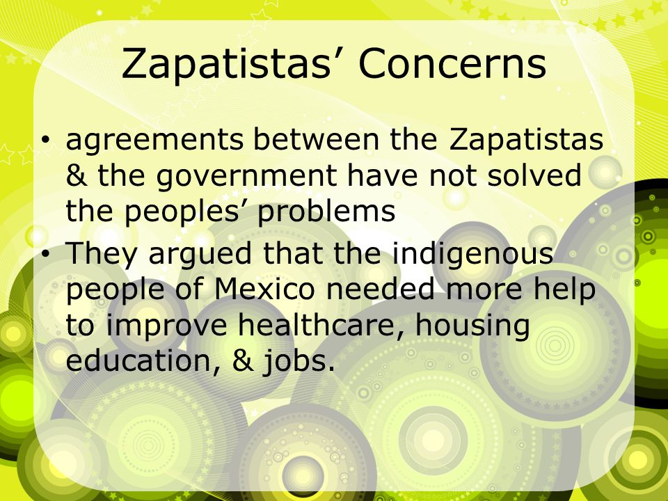 Zapatistas Concerns agreements between the Zapatistas & the government have not solved the peoples problems They argued that the indigenous people of