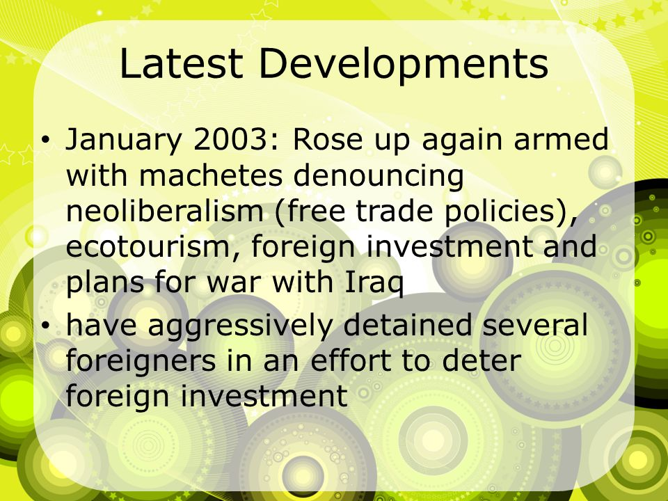 Latest Developments January 2003: Rose up again armed with machetes denouncing neoliberalism (free trade policies), ecotourism, foreign investment and