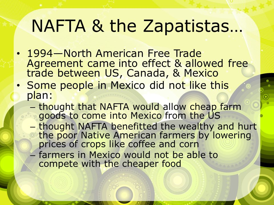 NAFTA & the Zapatistas… 1994North American Free Trade Agreement came into effect & allowed free trade between US, Canada, & Mexico Some people in Mexi