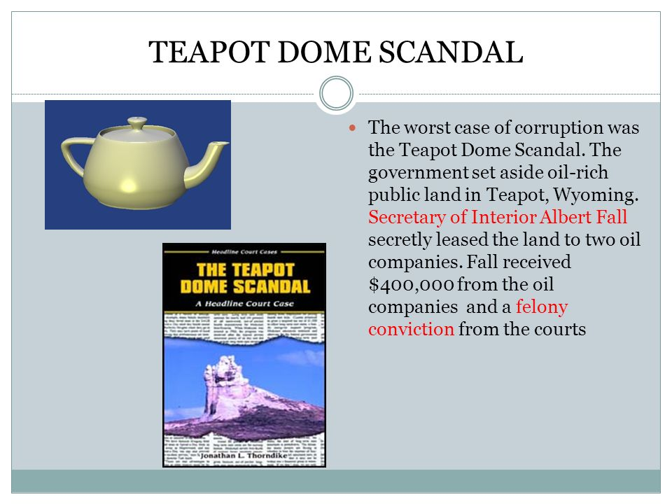 TEAPOT DOME SCANDAL The worst case of corruption was the Teapot Dome Scandal. The government set aside oil-rich public land in Teapot, Wyoming. Secret