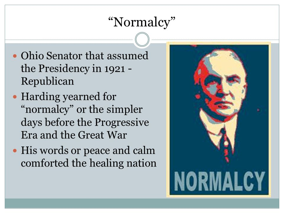 Normalcy Ohio Senator that assumed the Presidency in 1921 - Republican Harding yearned for normalcy or the simpler days before the Progressive Era and