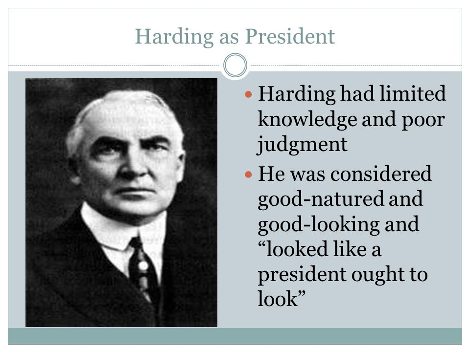 Harding as President Harding had limited knowledge and poor judgment He was considered good-natured and good-looking and looked like a president ought
