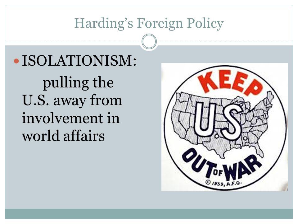 Hardings Foreign Policy ISOLATIONISM: pulling the U.S. away from involvement in world affairs