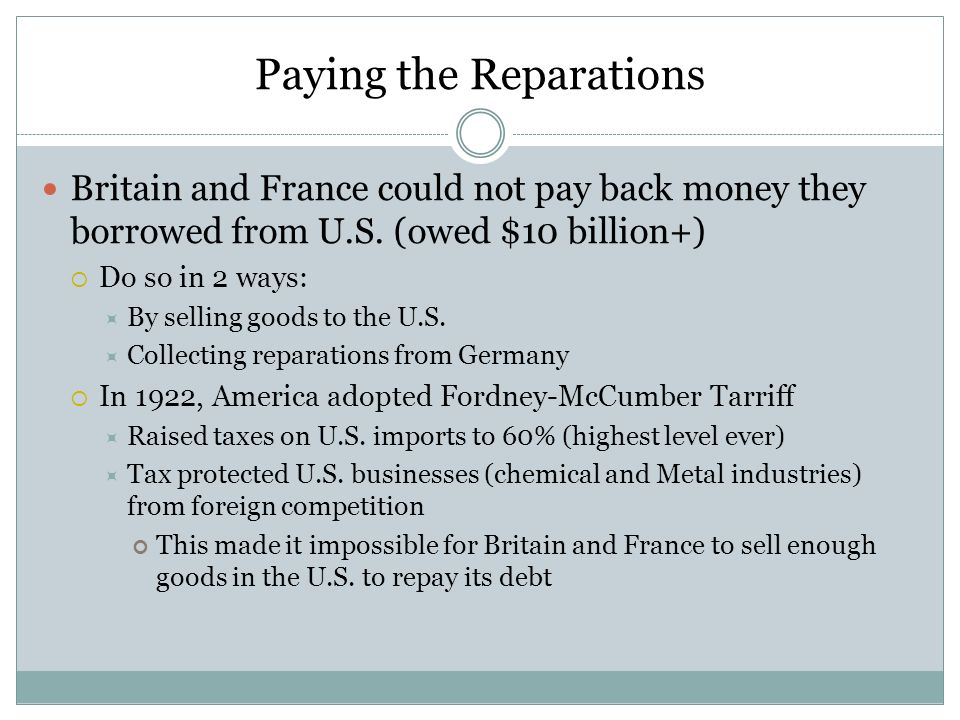 Paying the Reparations Britain and France could not pay back money they borrowed from U.S. (owed $10 billion+) Do so in 2 ways: By selling goods to th