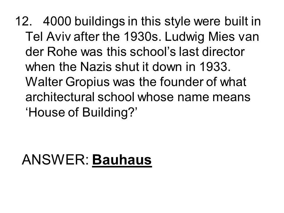 12.4000 buildings in this style were built in Tel Aviv after the 1930s. Ludwig Mies van der Rohe was this schools last director when the Nazis shut it