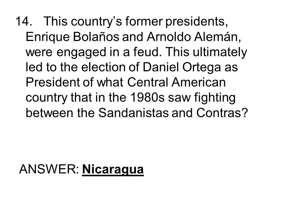 14.This countrys former presidents, Enrique Bolaños and Arnoldo Alemán, were engaged in a feud. This ultimately led to the election of Daniel Ortega a