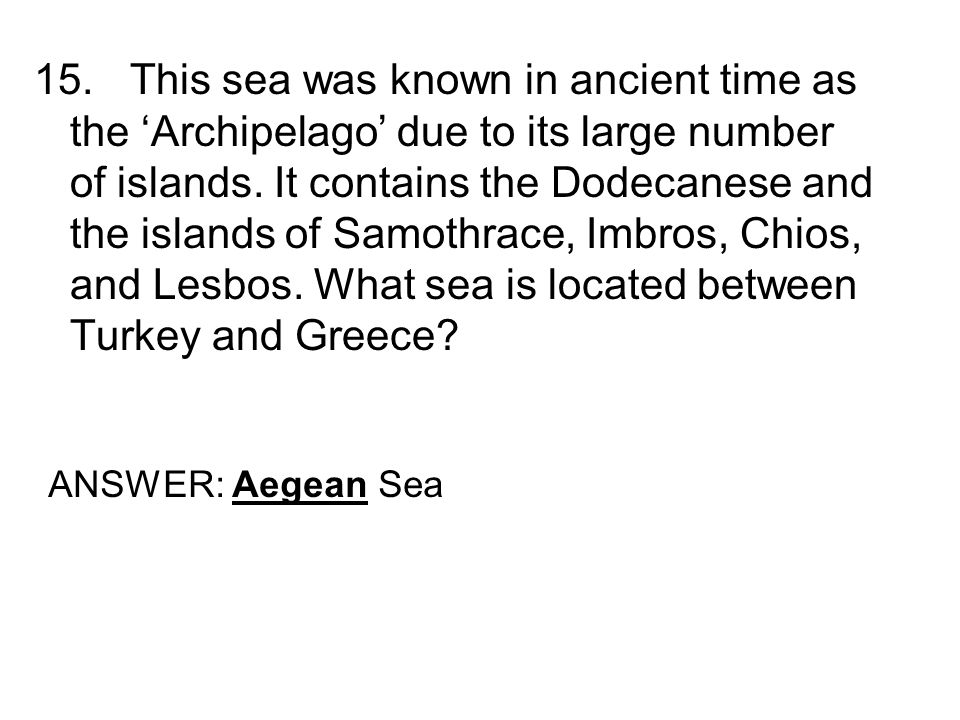 15.This sea was known in ancient time as the Archipelago due to its large number of islands. It contains the Dodecanese and the islands of Samothrace,