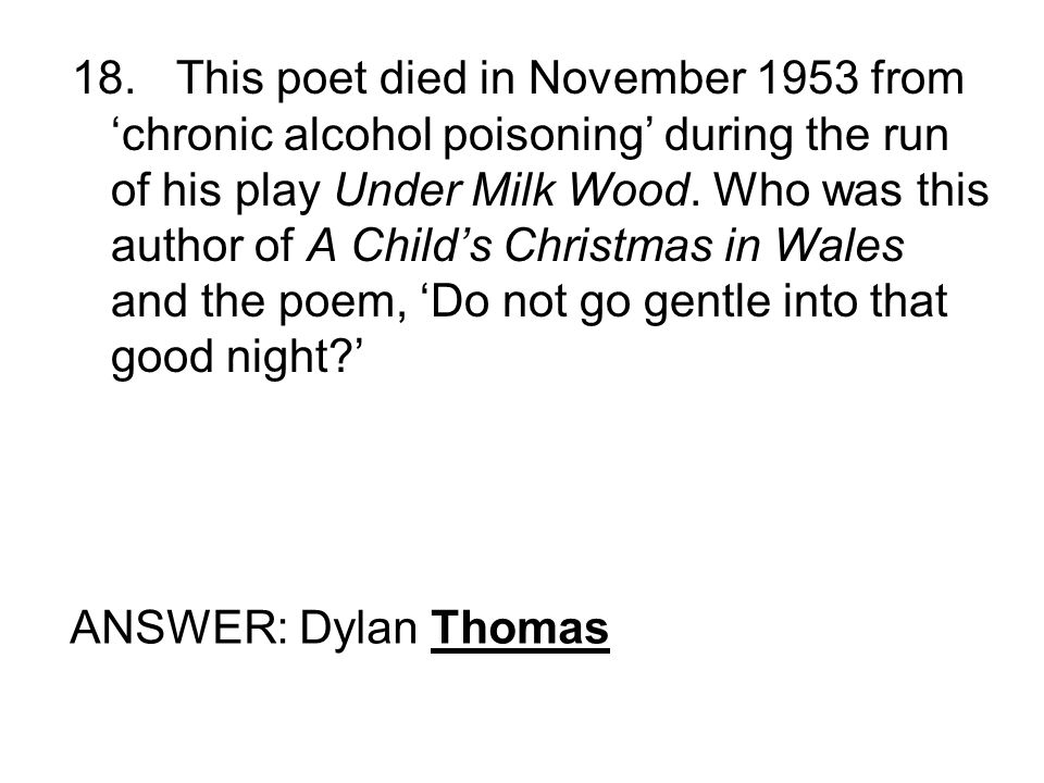 18.This poet died in November 1953 from chronic alcohol poisoning during the run of his play Under Milk Wood. Who was this author of A Childs Christma