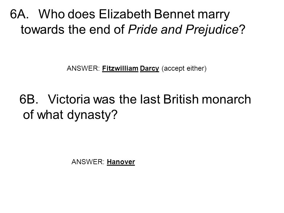 6A.Who does Elizabeth Bennet marry towards the end of Pride and Prejudice? ANSWER: Fitzwilliam Darcy (accept either) 6B.Victoria was the last British
