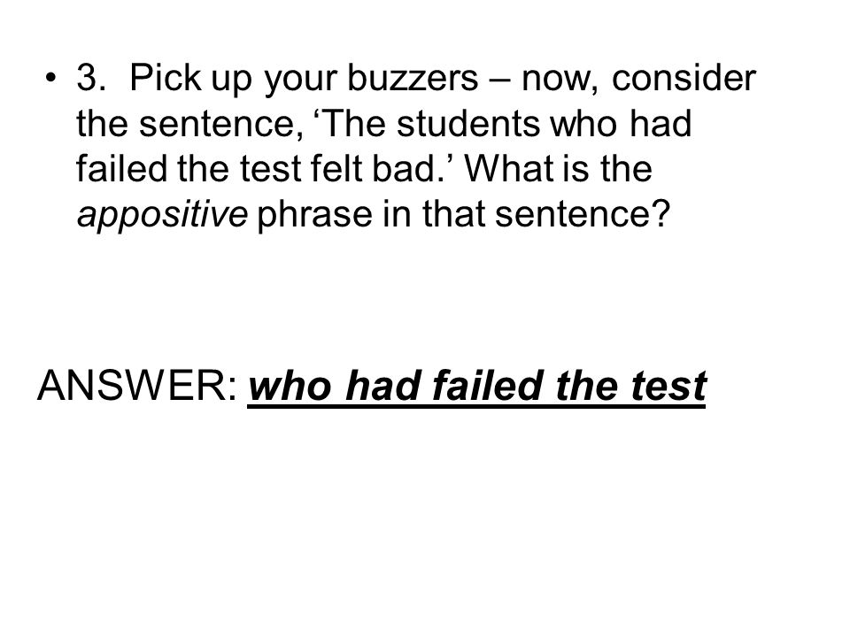 3.Pick up your buzzers – now, consider the sentence, The students who had failed the test felt bad. What is the appositive phrase in that sentence? AN