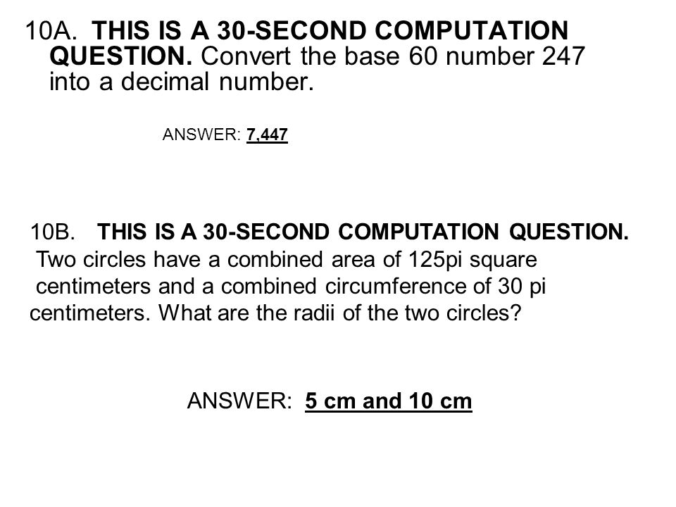 10A.THIS IS A 30-SECOND COMPUTATION QUESTION. Convert the base 60 number 247 into a decimal number. ANSWER: 7,447 10B.THIS IS A 30-SECOND COMPUTATION