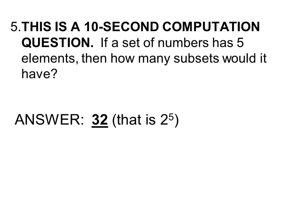 5.THIS IS A 10-SECOND COMPUTATION QUESTION. If a set of numbers has 5 elements, then how many subsets would it have? ANSWER: 32 (that is 2 5 )