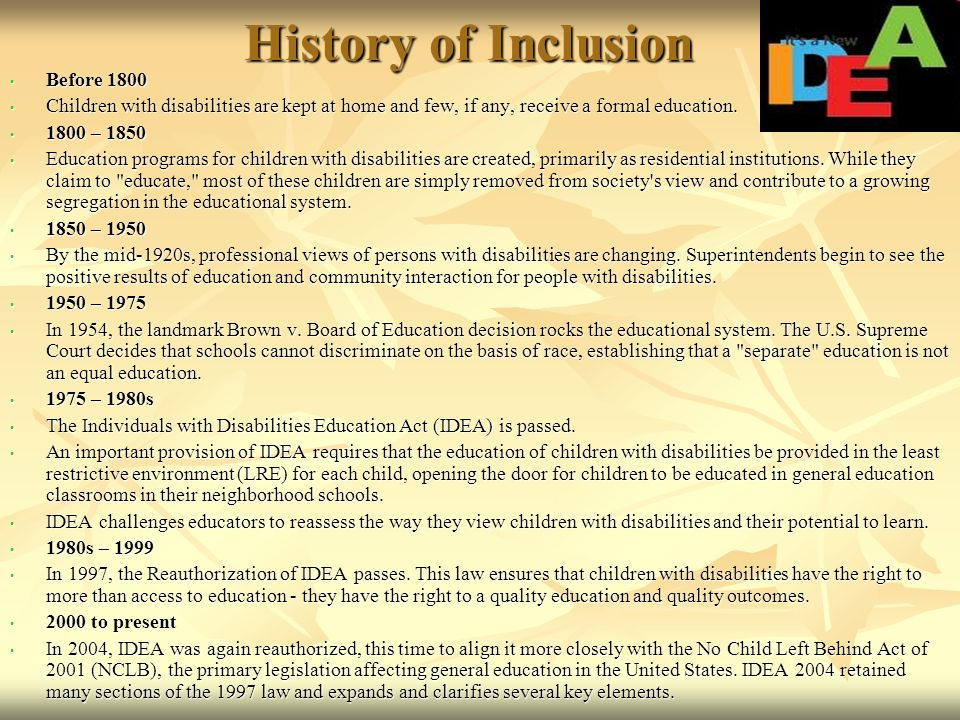 History of Inclusion Before 1800 Before 1800 Children with disabilities are kept at home and few, if any, receive a formal education. Children with di