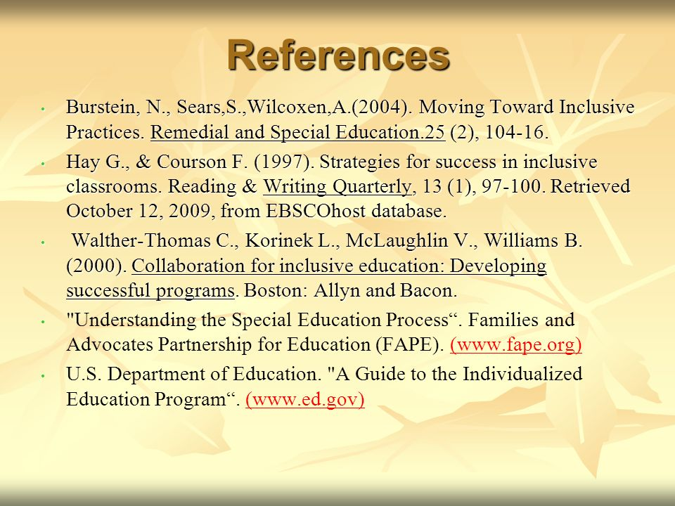 References Burstein, N., Sears,S.,Wilcoxen,A.(2004). Moving Toward Inclusive Practices. Remedial and Special Education.25 (2), 104-16. Burstein, N., S