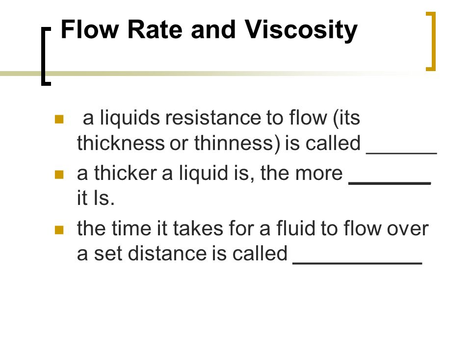 Flow Rate and Viscosity a liquids resistance to flow (its thickness or thinness) is called ______ a thicker a liquid is, the more _______ it Is. the t