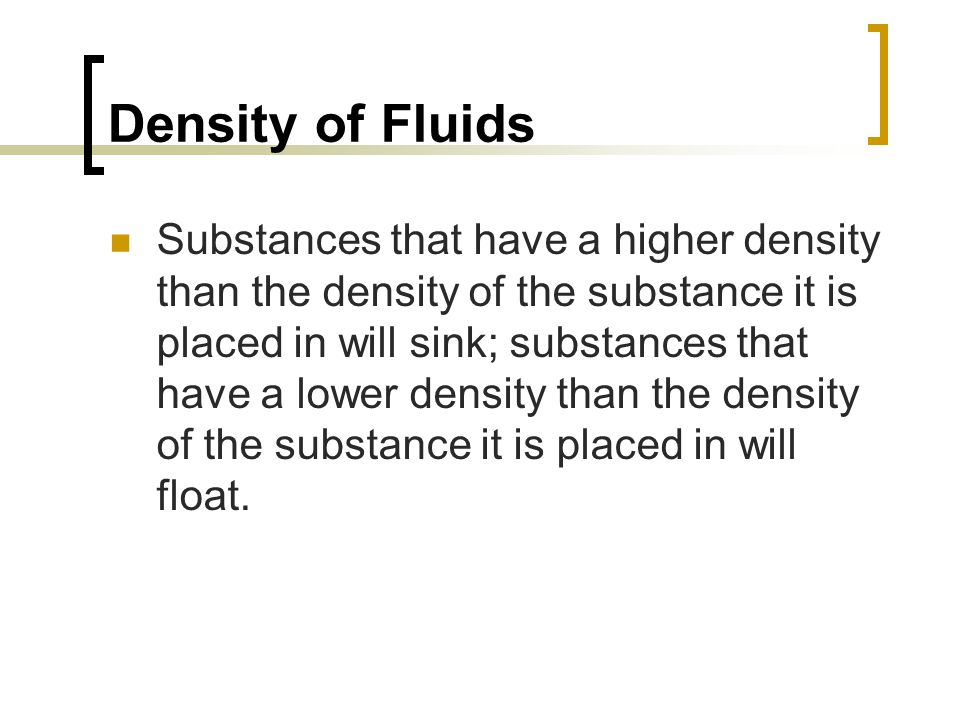 Density of Fluids Substances that have a higher density than the density of the substance it is placed in will sink; substances that have a lower dens