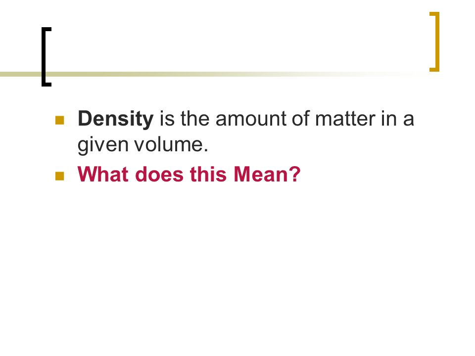 Density is the amount of matter in a given volume. What does this Mean?